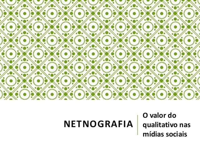 NETNOGRAFIA  O valor do  qualitativo nas  mídias sociais