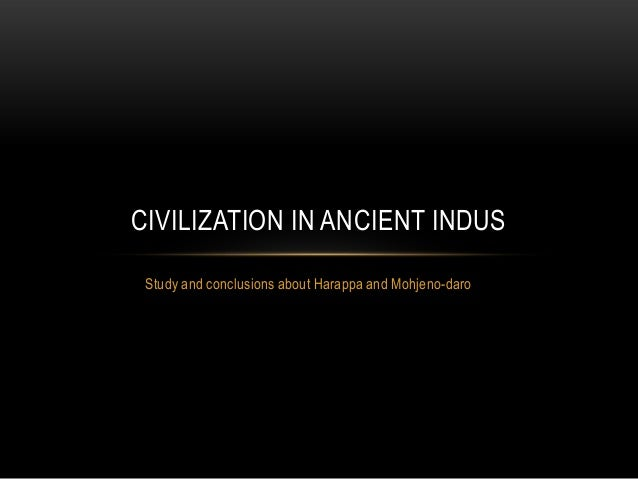 CIVILIZATION IN ANCIENT INDUS Study and conclusions about Harappa and Mohjeno-daro