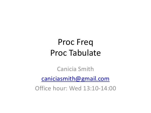 Proc Freq     Proc Tabulate        Canicia Smith  caniciasmith@gmail.comOffice hour: Wed 13:10-14:00
