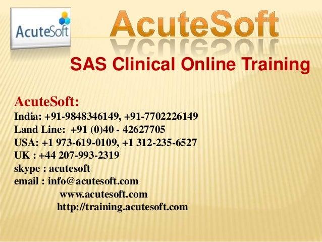 SAS Clinical Online Training AcuteSoft: India: +91-9848346149, +91-7702226149 Land Line: +91 (0)40 - 42627705 USA: +1 973-...