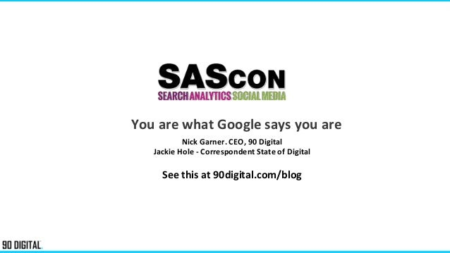 You are what Google says you are Nick Garner. CEO, 90 Digital Jackie Hole - Correspondent State of Digital See this at 90d...