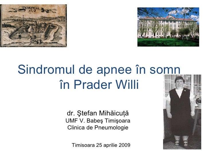 Sindromul de apnee în somn în Prader Willi dr. Ştefan Mihăicuţă UMF V. Babeş Timişoara Clinica de Pneumologie Timisoara 25...