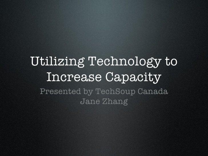 Utilizing Technology to Increase Capacity <ul><li>Presented by TechSoup Canada </li></ul><ul><li>Jane Zhang </li></ul>