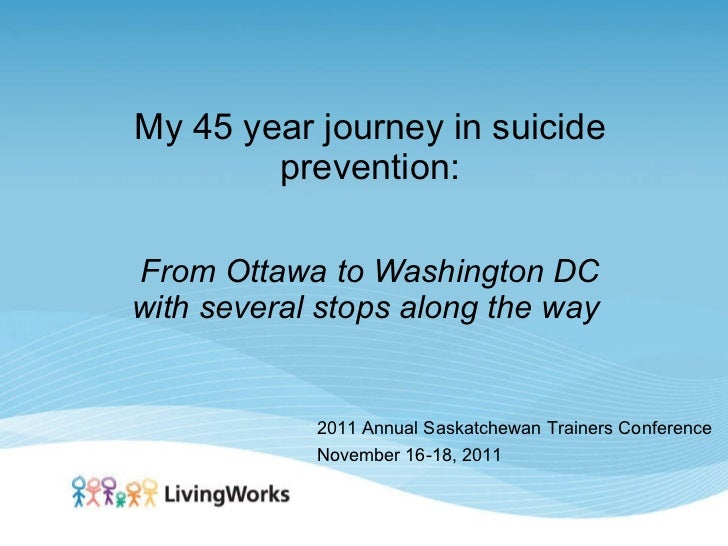 My 45 year journey in suicide prevention: From Ottawa to Washington DC with several stops along the way   2011 Annual Sask...