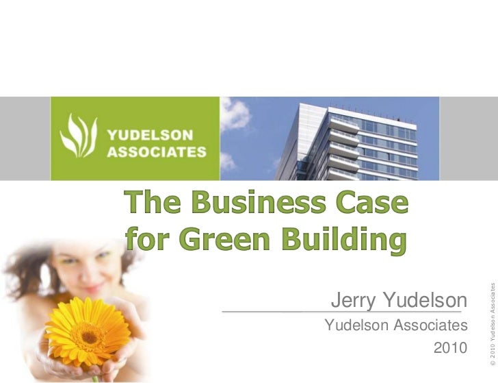 The Business Case for Green Building<br />Jerry Yudelson<br />Yudelson Associates<br />2010<br />