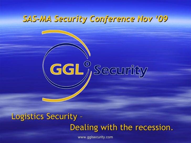 SAS-MA Security Conference Nov '09 <ul><li>Logistics Security –  </li></ul><ul><li>Dealing with the recession. </li></ul>