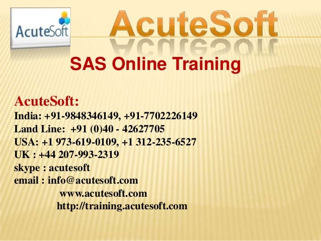 SAS Online Training AcuteSoft: India: +91-9848346149, +91-7702226149 Land Line: +91 (0)40 - 42627705 USA: +1 973-619-0109,...