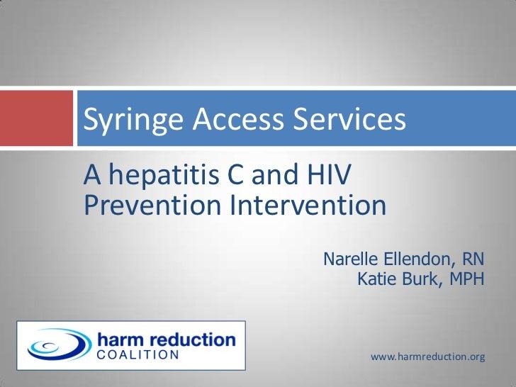 Syringe Access ServicesA hepatitis C and HIVPrevention Intervention                  Narelle Ellendon, RN                 ...