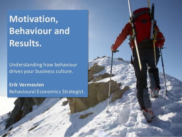 Motivation, Behaviour and Results. Understanding how behaviour drives your business culture. Erik Vermeulen Behavioural Ec...