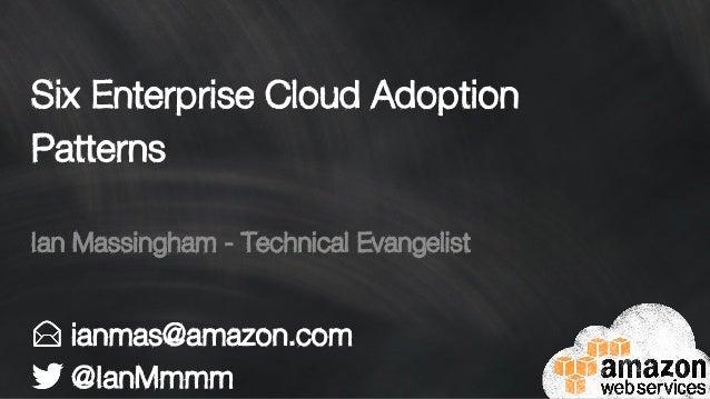 Six Enterprise Cloud Adoption Patterns ianmas@amazon.com @IanMmmm Ian Massingham - Technical Evangelist