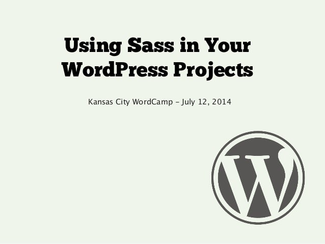 Using Sass in Your WordPress Projects Kansas City WordCamp - July 12, 2014 !