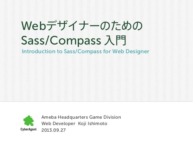 Introduction to Sass/Compass for Web Designer Webデザイナーのための Sass/Compass 入門 Ameba Headquarters Game Division Web Developer ...
