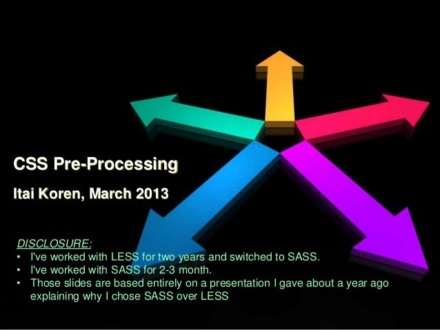 CSS Pre-ProcessingItai Koren, March 2013DISCLOSURE:• Ive worked with LESS for two years and switched to SASS.• Ive worked ...
