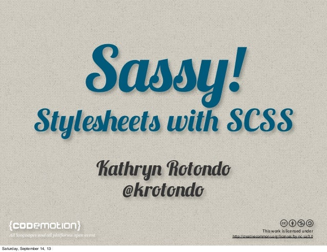 Sassy! Stylesheets with SCSS Kathryn Rotondo @krotondo This work is licensed under http://creativecommons.org/licenses/by-...