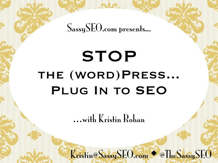SassySEO.com presents...         STOP the (word)Press...  Plug In to SEO     ...with Kristin Rohan       Kristin@SassySEO....