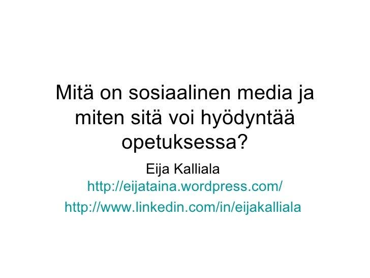 Mitä on sosiaalinen media ja miten sitä voi hyödyntää opetuksessa? Eija Kalliala  http:// eijataina.wordpress.com / http:/...