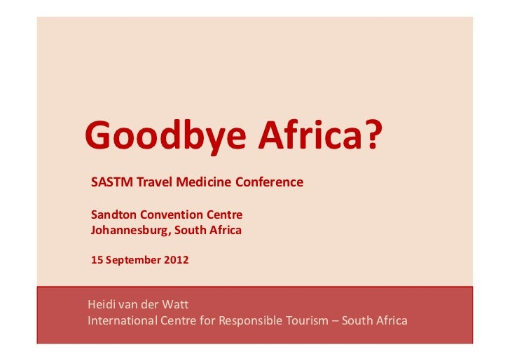 Goodbye Africa?SASTM Travel Medicine ConferenceSandton Convention CentreJohannesburg, South Africa15 September 2012Heidi v...