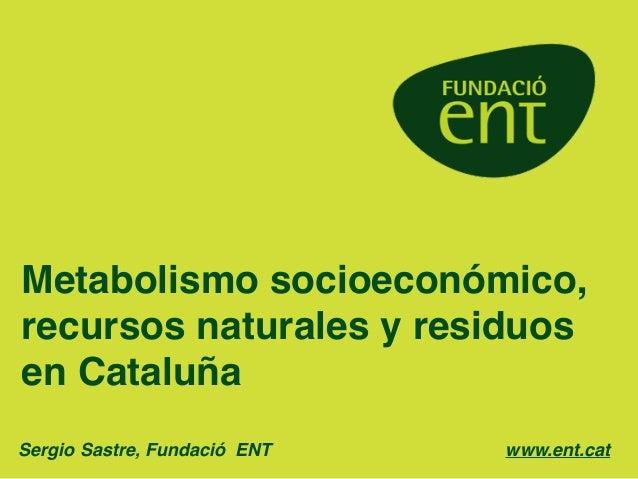 Metabolismo socioeconómico, recursos naturales y residuos en Cataluña Sergio Sastre, Fundació ENT!! ! ! ! ! ! ! ! www.ent....