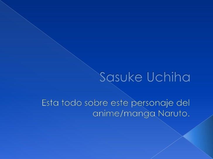 SasukeUchiha<br />Esta todo sobre este personaje del anime/manga Naruto.<br />