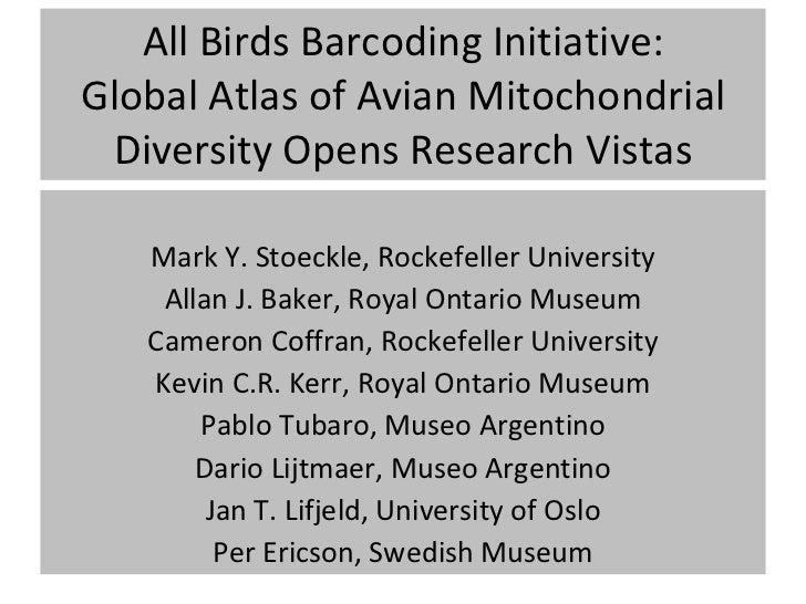 All Birds Barcoding Initiative: Global Atlas of Avian Mitochondrial Diversity Opens Research Vistas <ul><li>Mark Y. Stoeck...