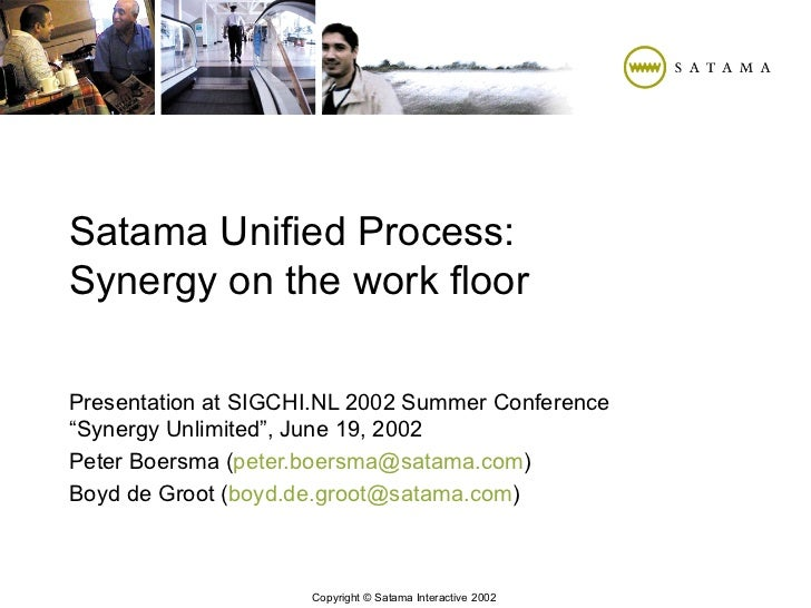 "Satama Unified Process: Synergy on the work floor Presentation at SIGCHI.NL 2002 Summer Conference ""Synergy Unlimited"", Ju..."