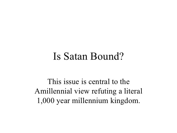 Is Satan Bound? This issue is central to the Amillennial view refuting a literal 1,000 year millennium kingdom.