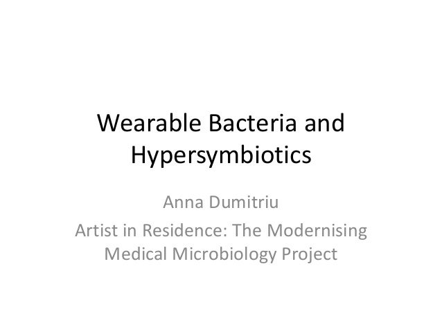 Wearable Bacteria and Hypersymbiotics Anna Dumitriu Artist in Residence: The Modernising Medical Microbiology Project