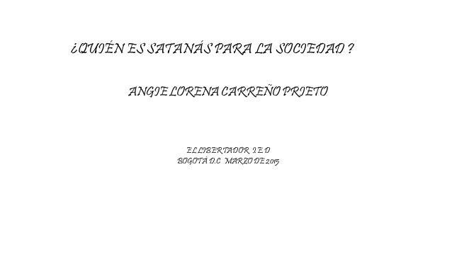 ¿QUIÉN ES SATANÁS PARA LA SOCIEDAD ? ANGIE LORENA CARREÑO PRIETO EL LIBERTADOR I.E.D BOGOTÁ D.C MARZO DE 2015