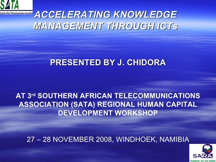 ACCELERATING KNOWLEDGE MANAGEMENT THROUGH ICTs PRESENTED BY J. CHIDORA AT 3 rd  SOUTHERN AFRICAN TELECOMMUNICATIONS ASSOCI...