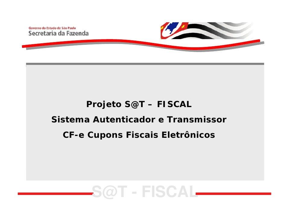 Projeto S@T – FISCAL Sistema Autenticador e Transmissor   CF-e Cupons Fiscais Eletrônicos            S@T - FISCAL
