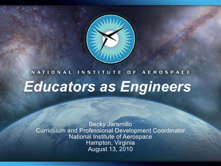 Educators as Engineers  Becky Jaramillo Curriculum and Professional Development Coordinator National Institute of Aerospac...