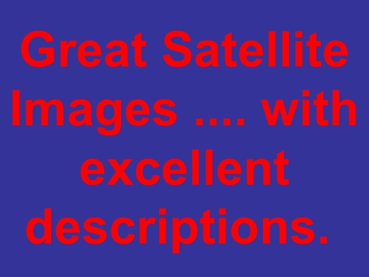 Great Satellite Images .... with excellent descriptions.