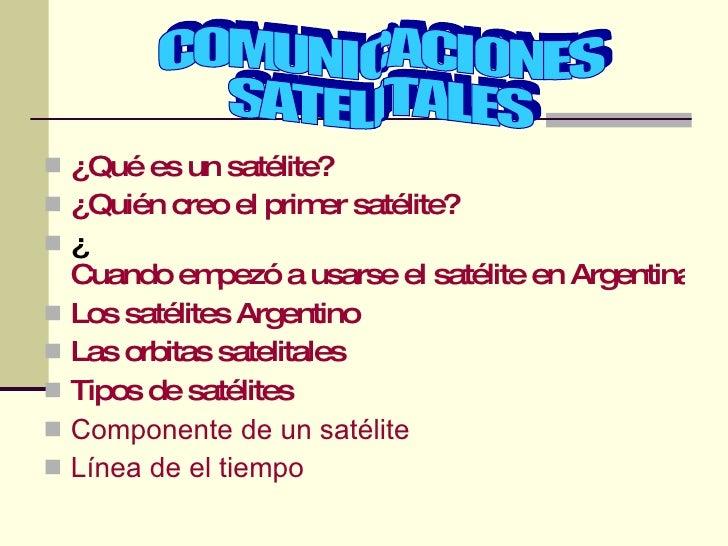 <ul><li>¿Qué es un satélite? </li></ul><ul><li>¿Quién creo el primer satélite? </li></ul><ul><li>¿ Cuando empezó a usarse ...