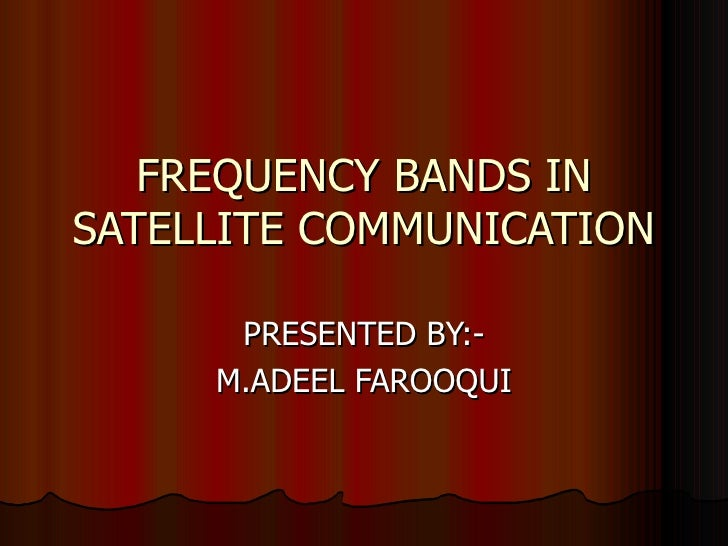 FREQUENCY BANDS IN SATELLITE COMMUNICATION PRESENTED BY:- M.ADEEL FAROOQUI