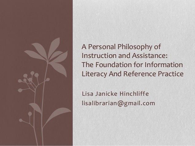 Lisa Janicke Hinchliffe lisalibrarian@gmail.com A Personal Philosophy of Instruction and Assistance: The Foundation for In...