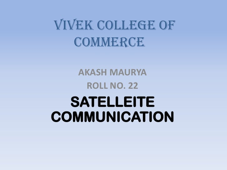VIVEK COLLEGE OF   COMMERCE   AKASH MAURYA    ROLL NO. 22  SATELLEITECOMMUNICATION