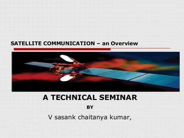 SATELLITE COMMUNICATION – an Overview         A TECHNICAL SEMINAR                      BY          V sasank chaitanya kumar,