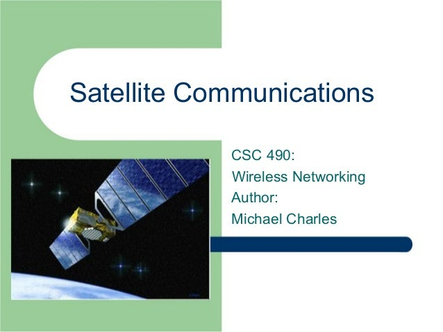 Satellite Communications            CSC 490:            Wireless Networking            Author:            Michael Charles