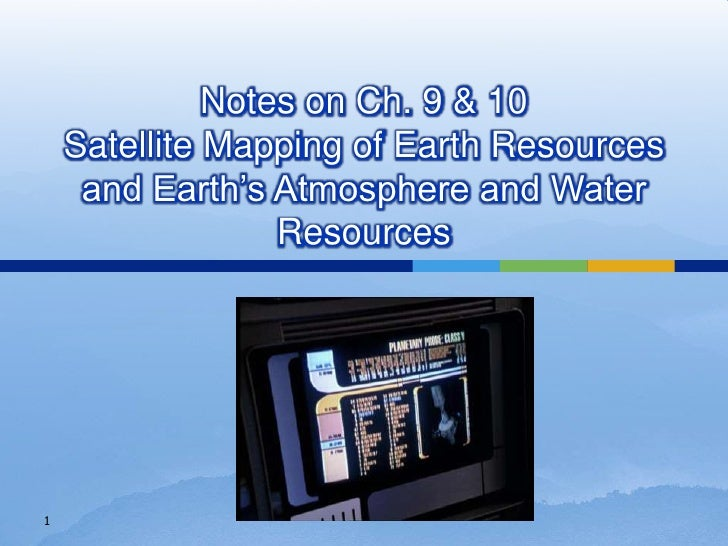 Notes on Ch. 9 & 10Satellite Mapping of Earth Resources and Earth's Atmosphere and Water Resources<br />1<br />