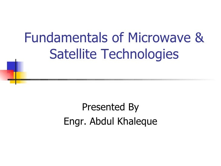 Fundamentals of Microwave & Satellite Technologies Presented By Engr. Abdul Khaleque