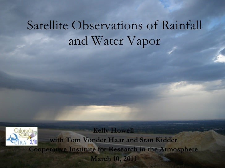 Satellite Observations of Rainfall and Water Vapor Kelly Howell with Tom Vonder Haar and Stan Kidder Cooperative Institute...