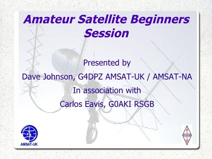 Amateur Satellite Beginners Session <ul><li>Presented by </li></ul><ul><li>Dave Johnson, G4DPZ AMSAT-UK / AMSAT-NA </li></...