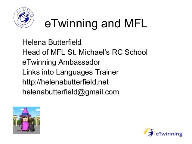 eTwinning and MFL Helena Butterfield Head of MFL St. Michael's RC School eTwinning Ambassador Links into Languages Trainer...