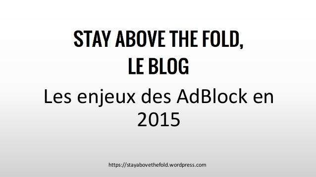 Les enjeux des AdBlock en 2015 https://stayabovethefold.wordpress.com