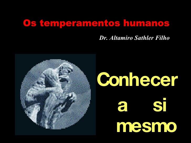 Os temperamentos humanos Dr. Altamiro Sathler Filho <ul><li>Conhecer  </li></ul><ul><li>a  si mesmo </li></ul>