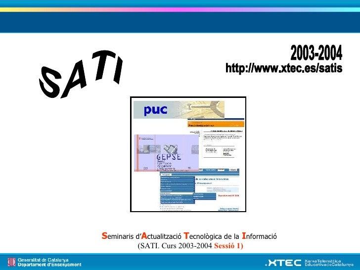 SATI 2003-2004 http://www.xtec.es/satis S eminaris d' A ctualització  T ecnològica de la   I nformació  (SATI. Curs 2003-2...