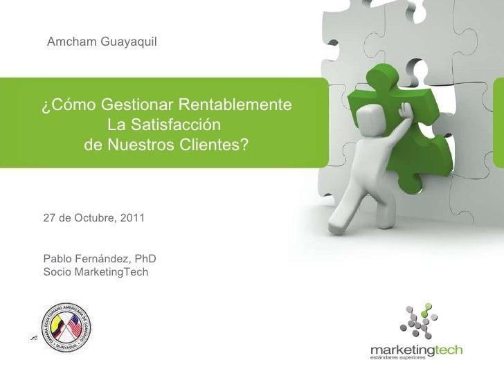 Amcham Guayaquil 27 de Octubre, 2011 Pablo Fernández, PhD Socio MarketingTech ¿Cómo Gestionar Rentablemente La Satisfacció...