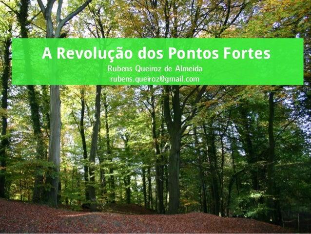 A Revolução dos Pontos Fortes Rubens Queiroz de Almeida rubens.queiroz@gmail.com