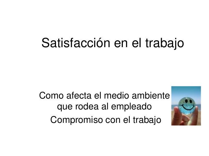 Satisfacción en el trabajo <br />Como afecta el medio ambiente que rodea al empleado<br /> Compromiso con el trabajo<br />