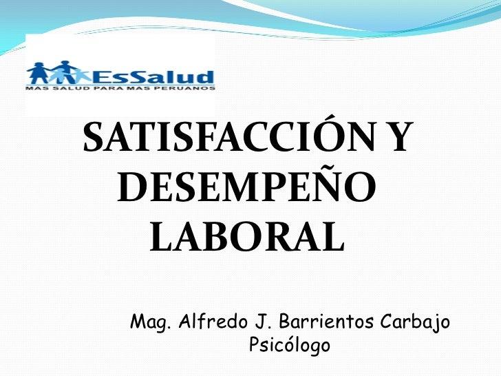 SATISFACCIÓN Y DESEMPEÑO   LABORAL  Mag. Alfredo J. Barrientos Carbajo              Psicólogo